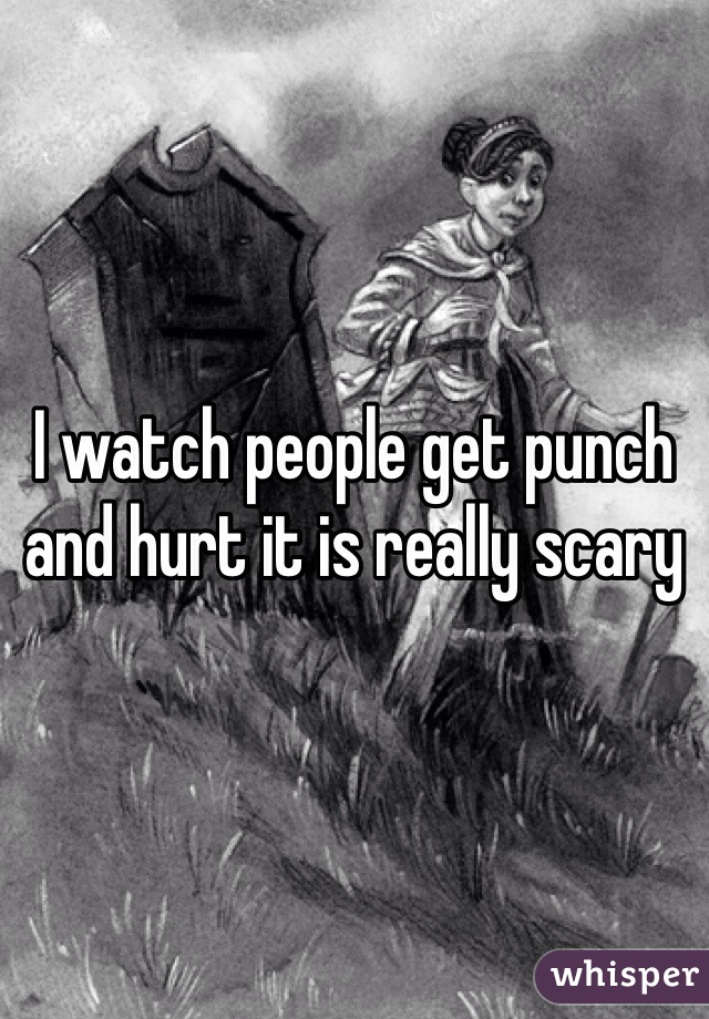 I watch people get punch and hurt it is really scary