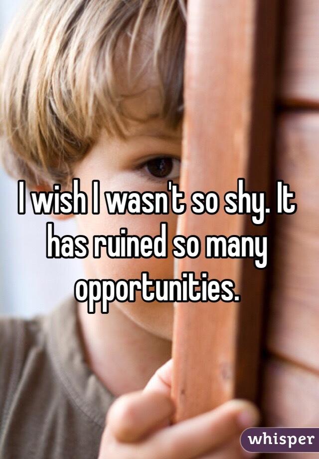 I wish I wasn't so shy. It has ruined so many opportunities.