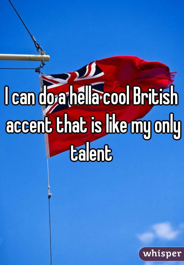 I can do a hella cool British accent that is like my only talent