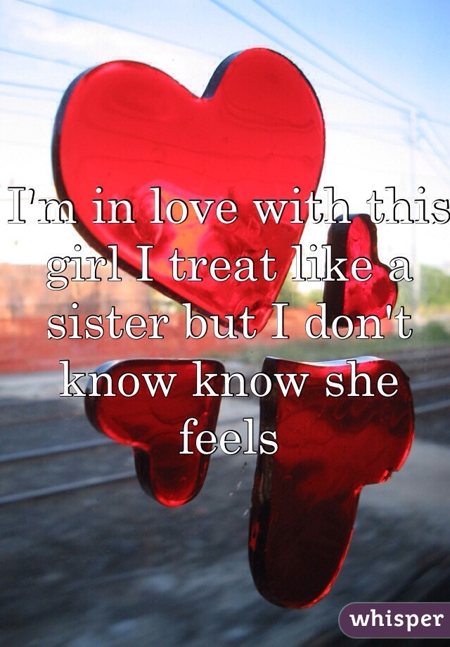 I'm in love with this girl I treat like a sister but I don't know know she feels