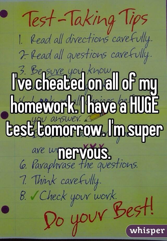 I've cheated on all of my homework. I have a HUGE test tomorrow. I'm super nervous.