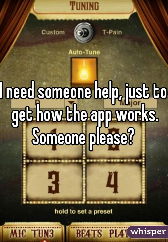I need someone help, just to get how the app works. Someone please?