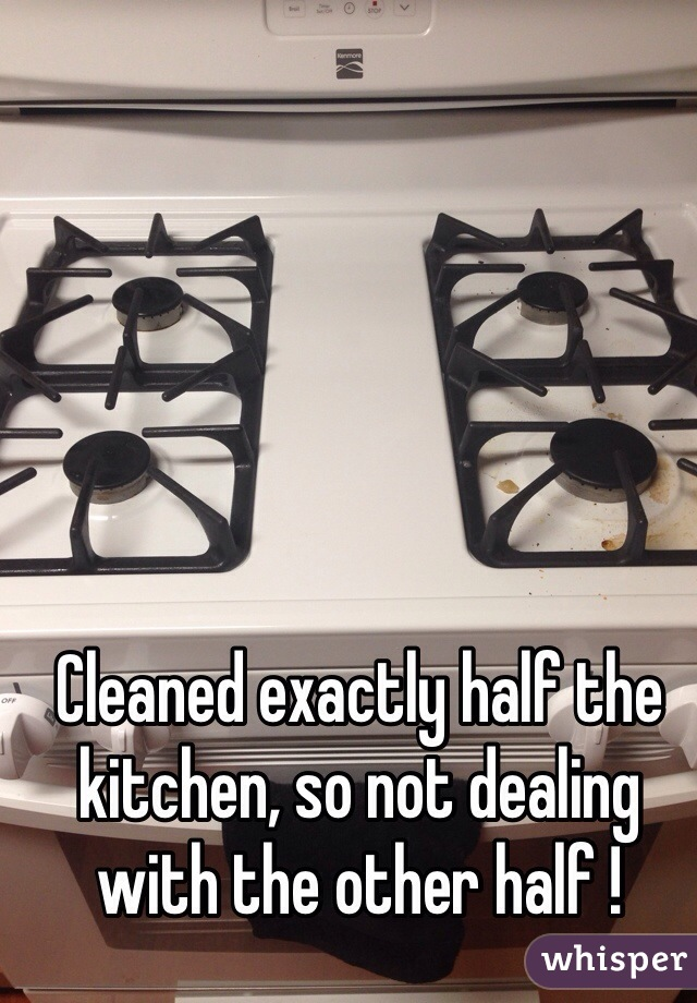Cleaned exactly half the kitchen, so not dealing with the other half !