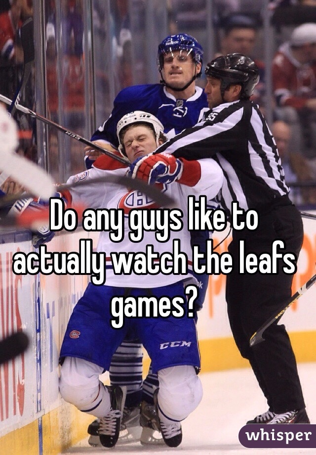 Do any guys like to actually watch the leafs games?