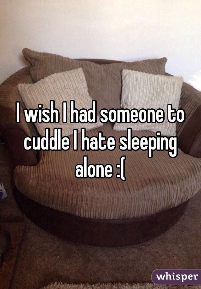 I wish I had someone to cuddle I hate sleeping alone :(