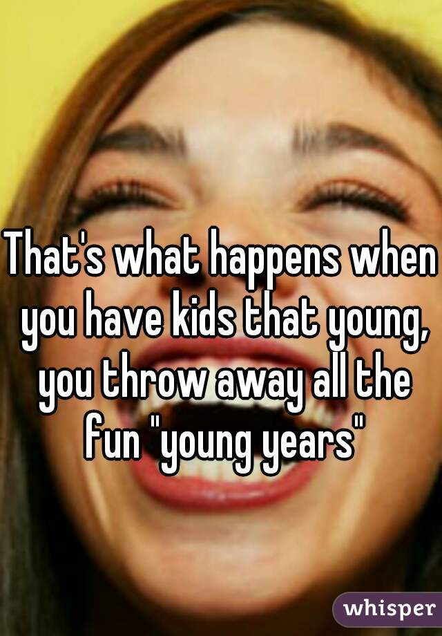 """That's what happens when you have kids that young, you throw away all the fun """"young years"""""""