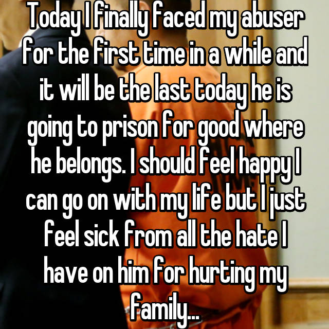Today I finally faced my abuser for the first time in a while and it will be the last today he is going to prison for good where he belongs. I should feel happy I can go on with my life but I just feel sick from all the hate I have on him for hurting my family...