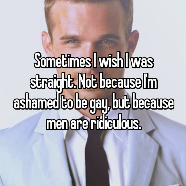Sometimes I wish I was straight. Not because I'm ashamed to be gay, but because men are ridiculous.