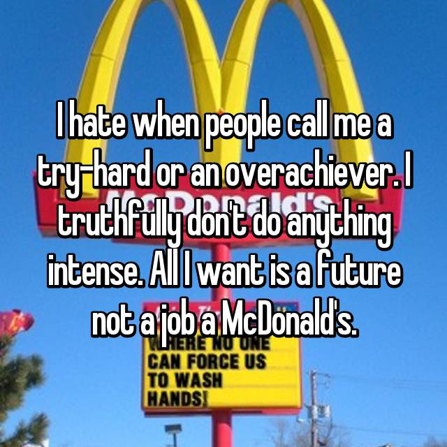 I hate when people call me a try-hard or an overachiever. I truthfully don't do anything intense. All I want is a future not a job a McDonald's.