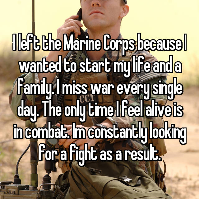 I left the Marine Corps because I wanted to start my life and a family. I miss war every single day. The only time I feel alive is in combat. Im constantly looking for a fight as a result.
