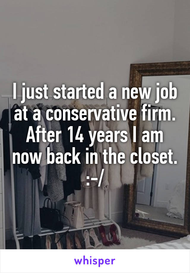 I just started a new job at a conservative firm. After 14 years I am now back in the closet. :-/