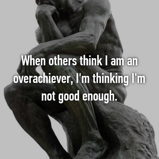 When others think I am an overachiever, I'm thinking I'm not good enough.