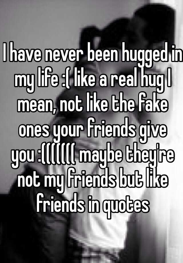 I have never been hugged in my life :( like a real hug I