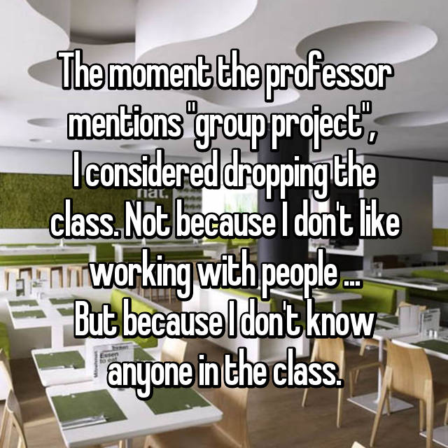 "The moment the professor mentions ""group project"",  I considered dropping the class. Not because I don't like working with people ... But because I don't know anyone in the class."