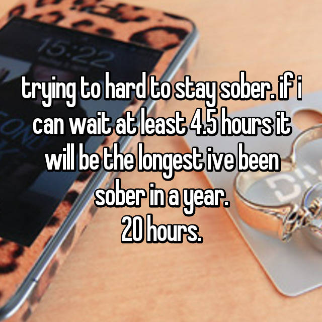 trying to hard to stay sober. if i can wait at least 4.5 hours it will be the longest ive been sober in a year. 20 hours.