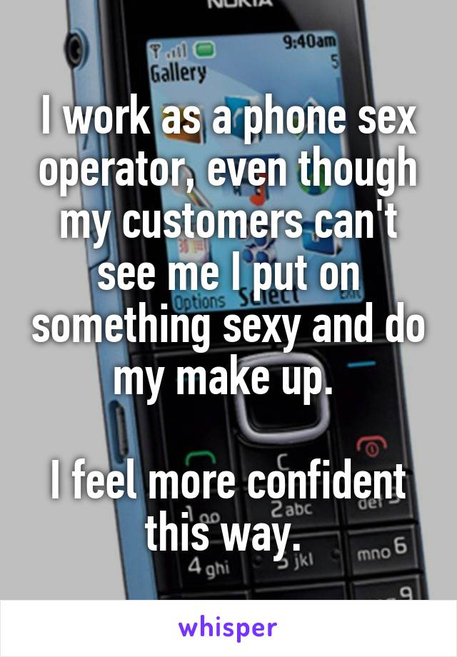 I work as a phone sex operator, even though my customers can't see me I put on something sexy and do my make up.   I feel more confident this way.