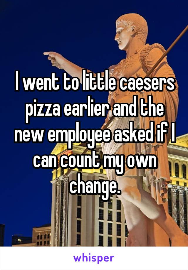 I went to little caesers pizza earlier and the new employee asked if I can count my own change.