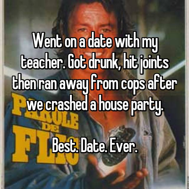 Went on a date with my teacher. Got drunk, hit joints then ran away from cops after we crashed a house party.  Best. Date. Ever.