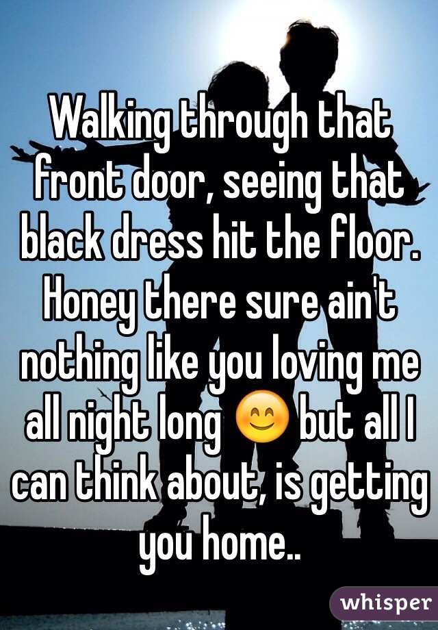 Walking Through That Front Door, Seeing That Black Dress Hit The Floor.  Honey There
