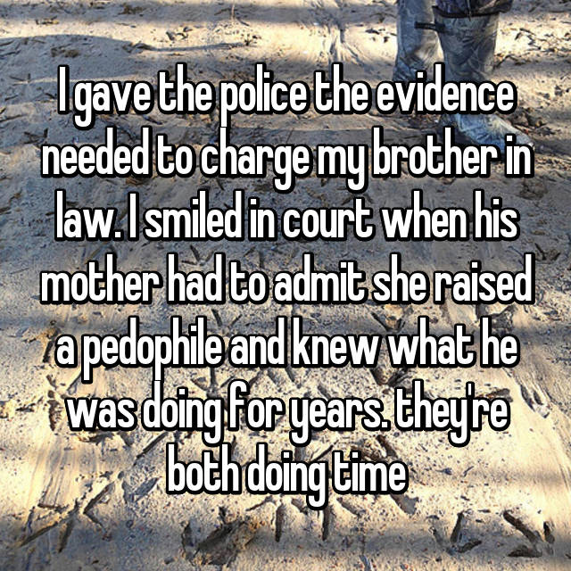 I gave the police the evidence needed to charge my brother in law. I smiled in court when his mother had to admit she raised a pedophile and knew what he was doing for years. they're both doing time