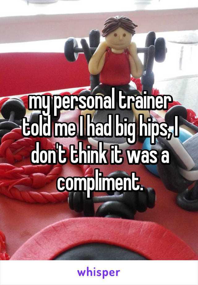 my personal trainer told me I had big hips, I don't think it was a compliment.