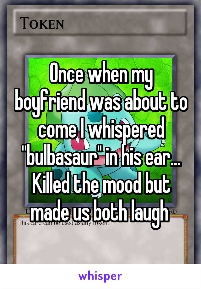 """Once when my boyfriend was about to come I whispered """"bulbasaur"""" in his ear... Killed the mood but made us both laugh"""