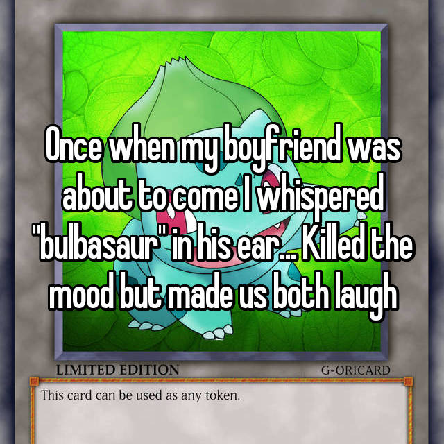 "Once when my boyfriend was about to come I whispered ""bulbasaur"" in his ear... Killed the mood but made us both laugh"