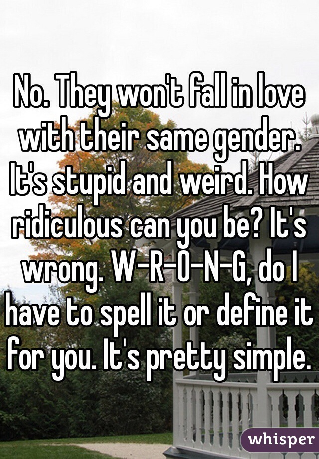 no they won t fall in love with their same gender it s stupid and