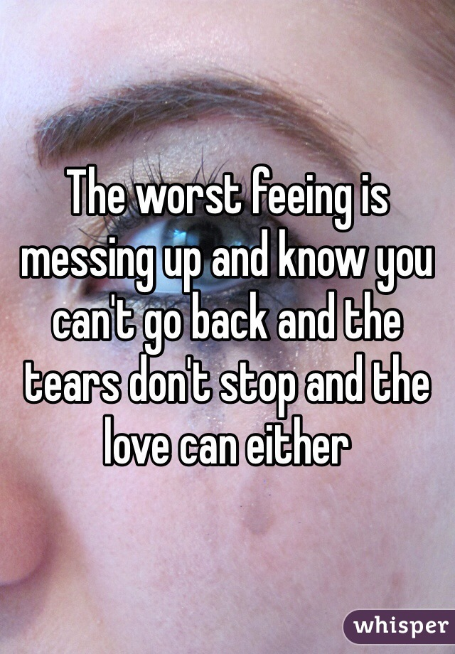 The worst feeing is messing up and know you can't go back and the tears don't stop and the love can either