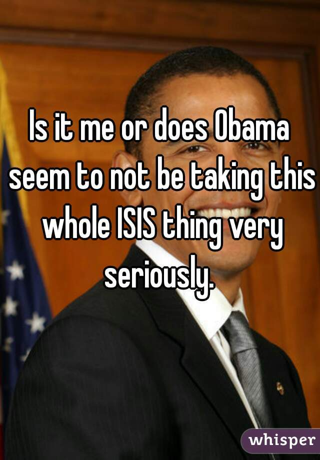 Is it me or does Obama seem to not be taking this whole ISIS thing very seriously.