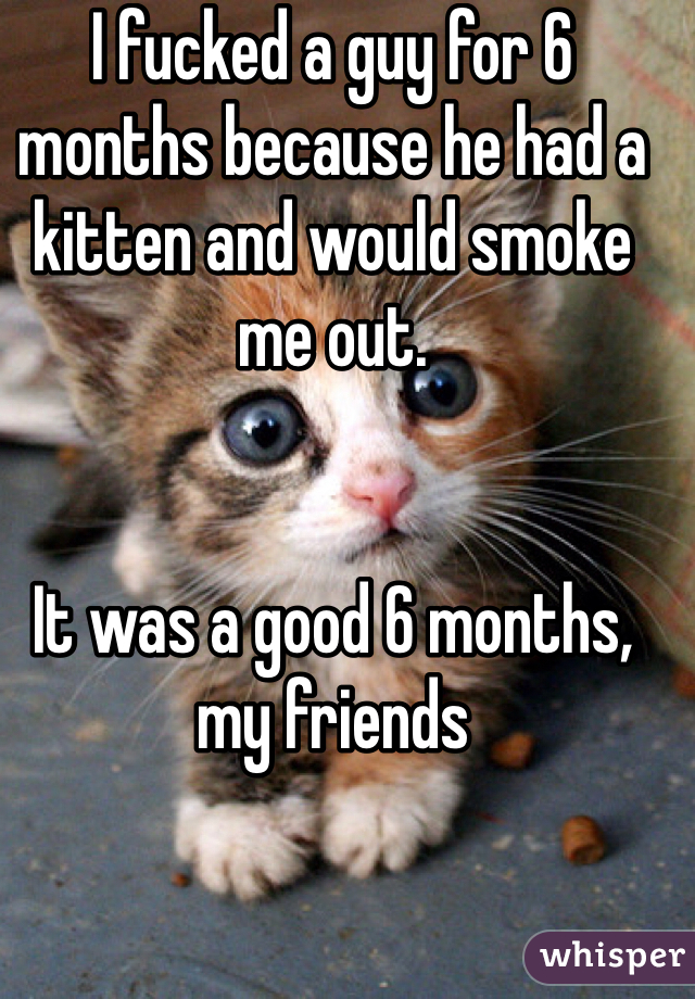 I fucked a guy for 6 months because he had a kitten and would smoke me out.    It was a good 6 months, my friends