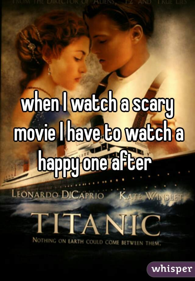when I watch a scary movie I have to watch a happy one after