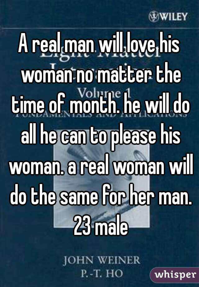 A real man will love his woman no matter the time of month. he will do all he can to please his woman. a real woman will do the same for her man. 23 male