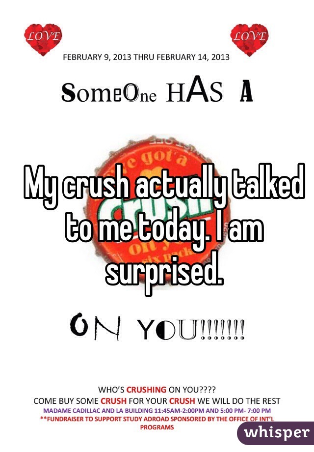 My crush actually talked to me today. I am surprised.