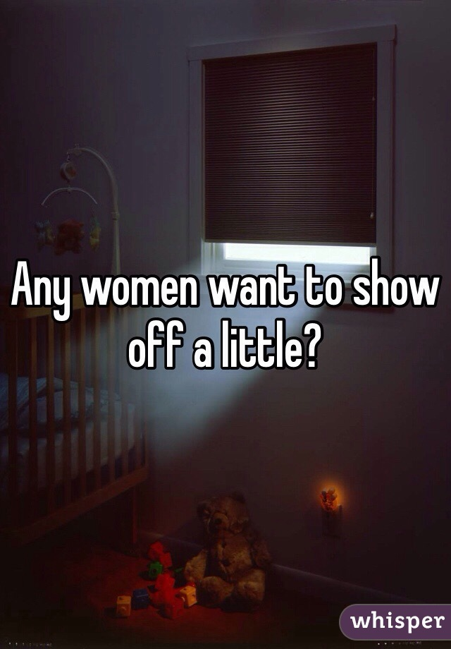 Any women want to show off a little?