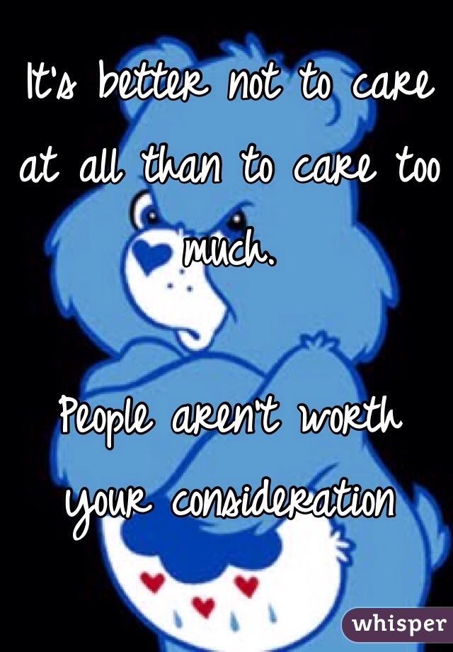 It's better not to care at all than to care too much.   People aren't worth your consideration