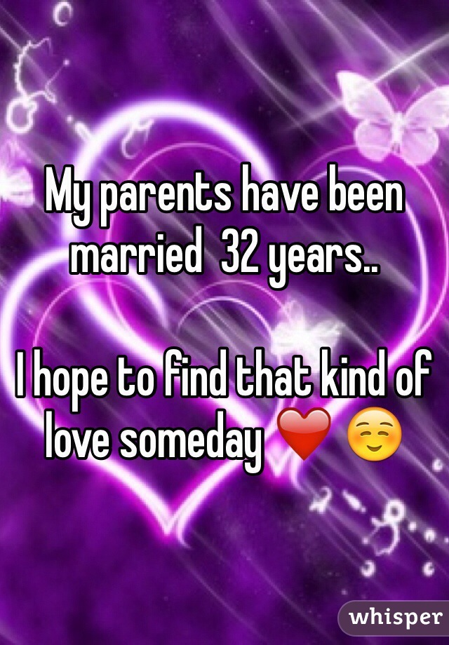 My parents have been married  32 years..  I hope to find that kind of love someday ❤️ ☺️