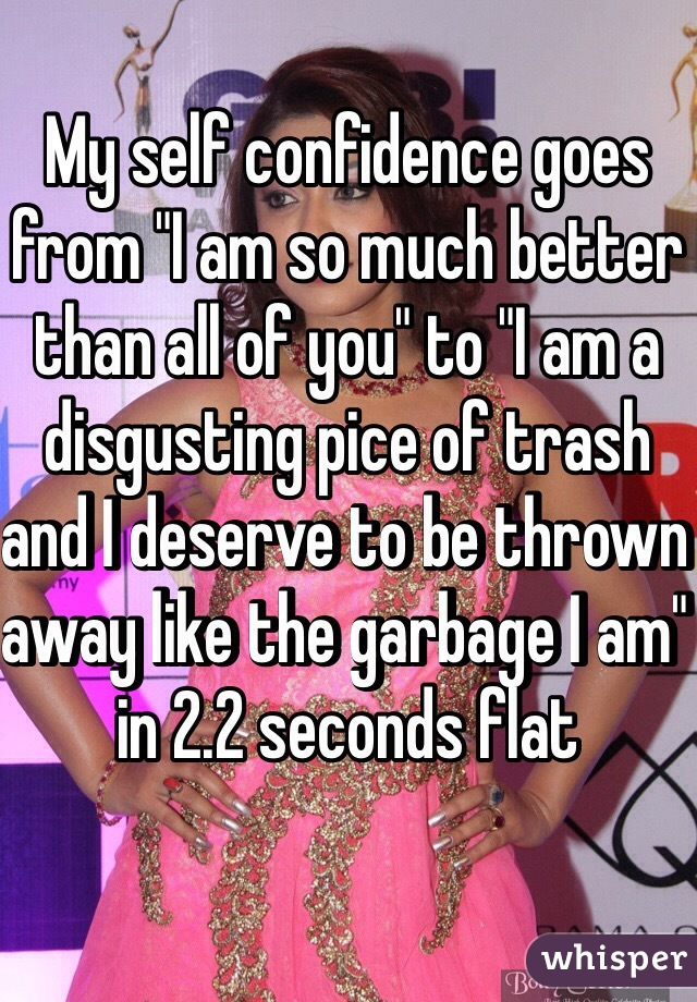 """My self confidence goes from """"I am so much better than all of you"""" to """"I am a disgusting pice of trash and I deserve to be thrown away like the garbage I am"""" in 2.2 seconds flat"""