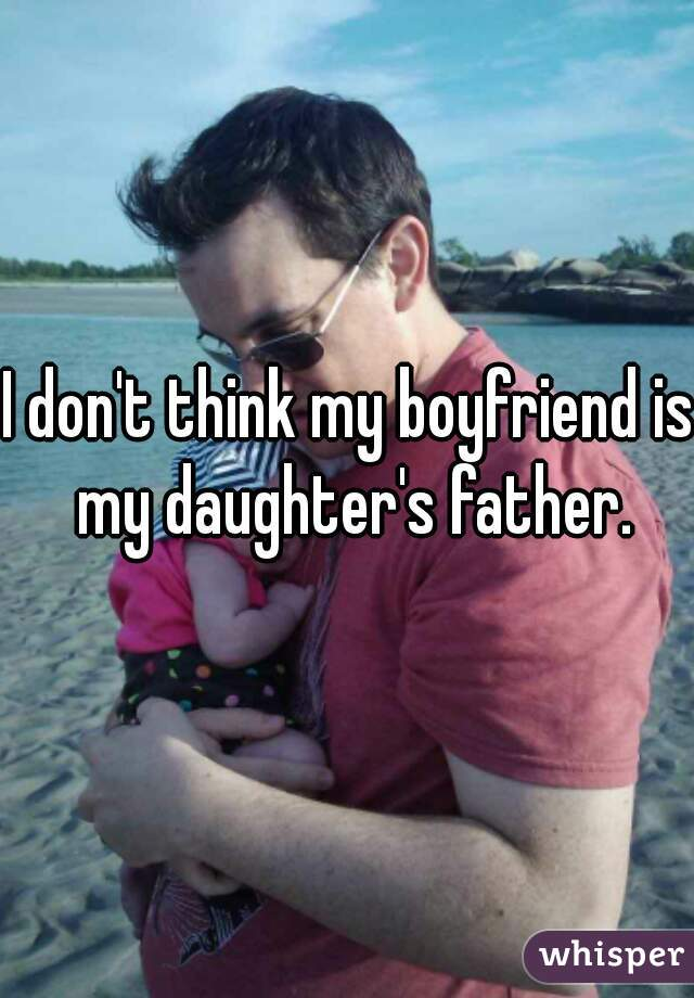 I don't think my boyfriend is my daughter's father.
