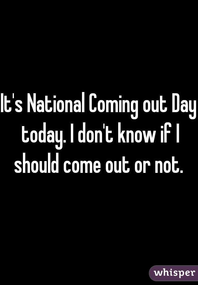 It's National Coming out Day today. I don't know if I should come out or not.