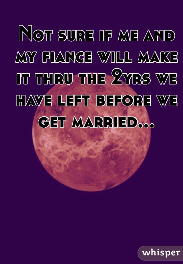 Not sure if me and my fiance will make it thru the 2yrs we have left before we get married...