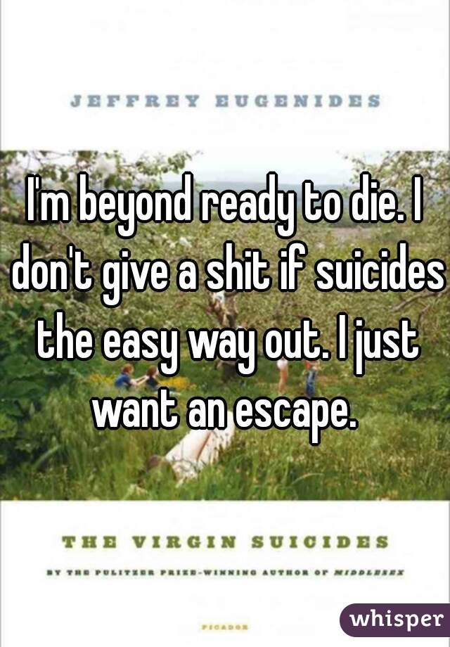 I'm beyond ready to die. I don't give a shit if suicides the easy way out. I just want an escape.