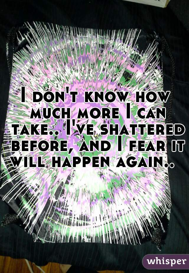 I don't know how much more I can take.. I've shattered before, and I fear it will happen again..
