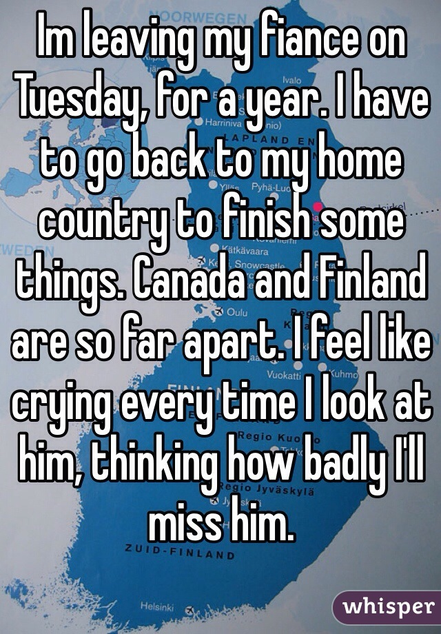 Im leaving my fiance on Tuesday, for a year. I have to go back to my home country to finish some things. Canada and Finland are so far apart. I feel like crying every time I look at him, thinking how badly I'll miss him.