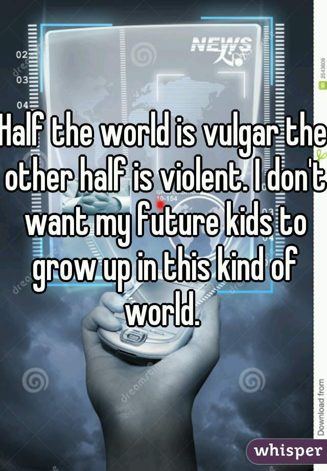 Half the world is vulgar the other half is violent. I don't want my future kids to grow up in this kind of world.