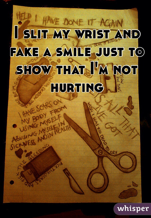 I slit my wrist and fake a smile just to show that I'm not hurting