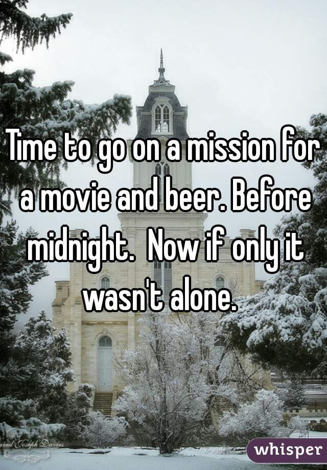 Time to go on a mission for a movie and beer. Before midnight.  Now if only it wasn't alone.