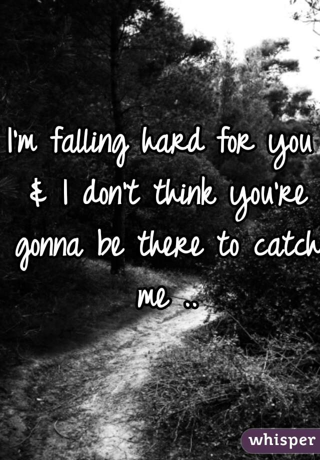 I'm falling hard for you & I don't think you're gonna be there to catch me ..