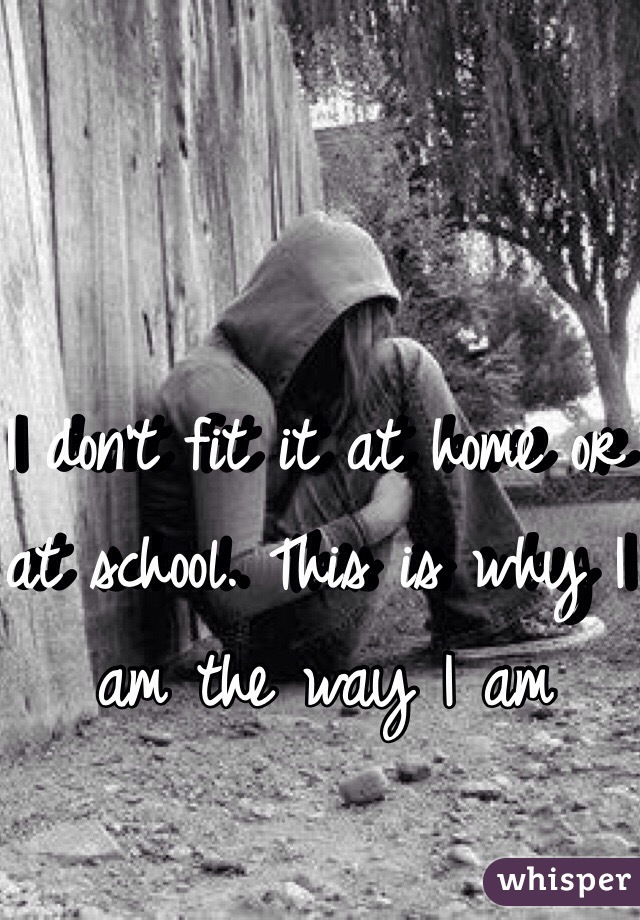 I don't fit it at home or at school. This is why I am the way I am