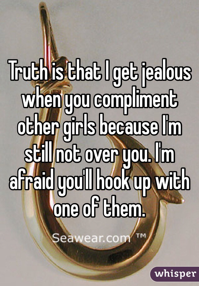 Truth is that I get jealous when you compliment other girls because I'm still not over you. I'm afraid you'll hook up with one of them.